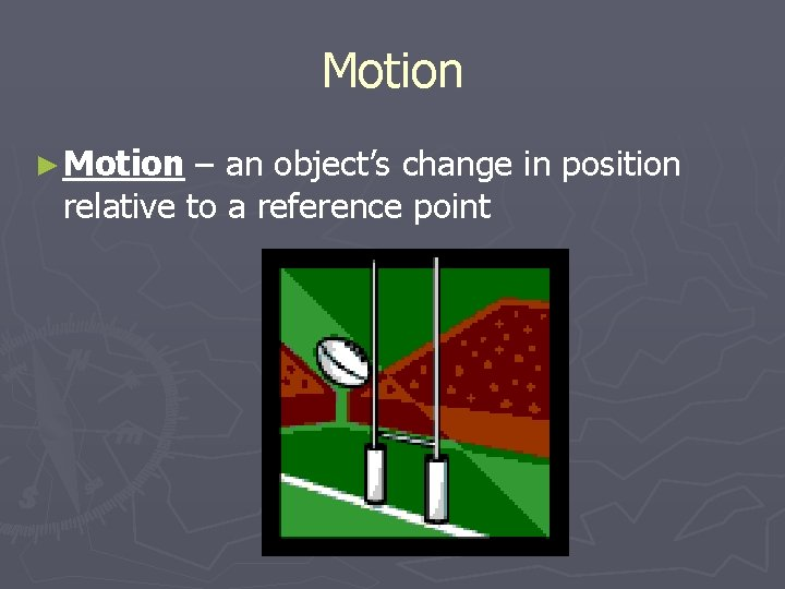 Motion ► Motion – an object's change in position relative to a reference point