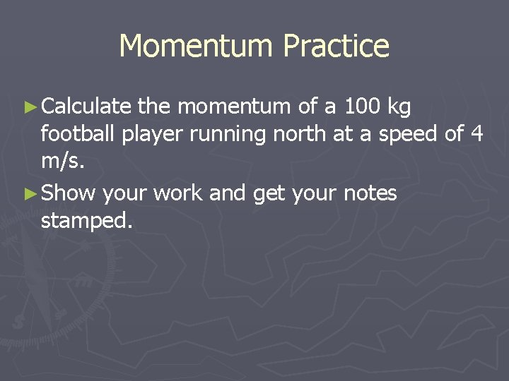 Momentum Practice ► Calculate the momentum of a 100 kg football player running north