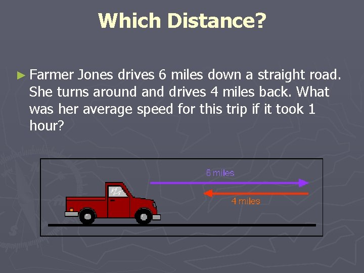 Which Distance? ► Farmer Jones drives 6 miles down a straight road. She