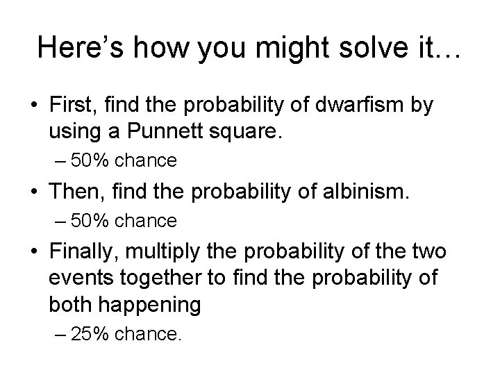 Here's how you might solve it… • First, find the probability of dwarfism by