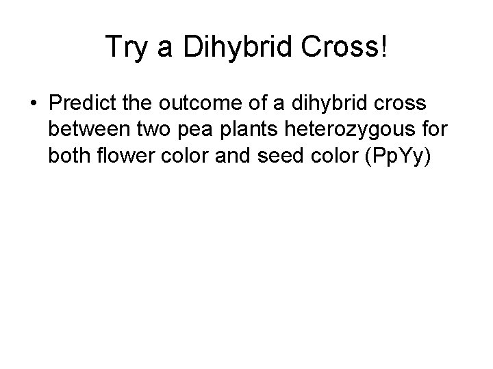 Try a Dihybrid Cross! • Predict the outcome of a dihybrid cross between two