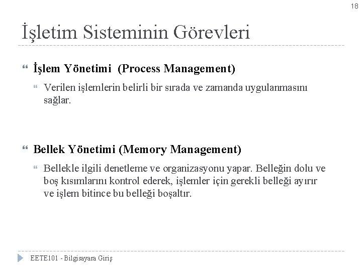 18 İşletim Sisteminin Görevleri İşlem Yönetimi (Process Management) Verilen işlemlerin belirli bir sırada ve