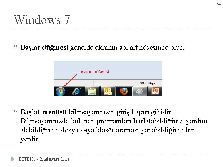 34 Windows 7 Başlat düğmesi genelde ekranın sol alt köşesinde olur. Başlat menüsü bilgisayarınızın