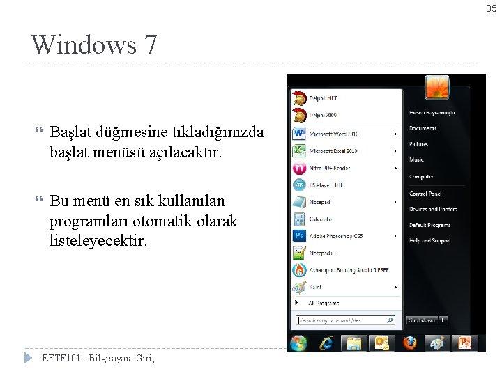 35 Windows 7 Başlat düğmesine tıkladığınızda başlat menüsü açılacaktır. Bu menü en sık kullanılan