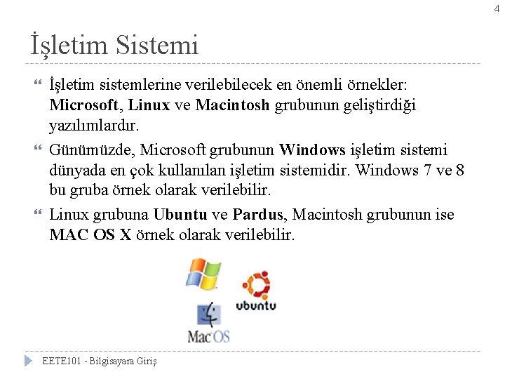 4 İşletim Sistemi İşletim sistemlerine verilebilecek en önemli örnekler: Microsoft, Linux ve Macintosh grubunun