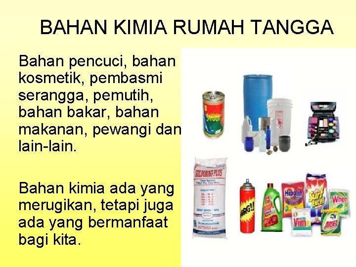 BAHAN KIMIA RUMAH TANGGA Bahan pencuci, bahan kosmetik, pembasmi serangga, pemutih, bahan bakar, bahan