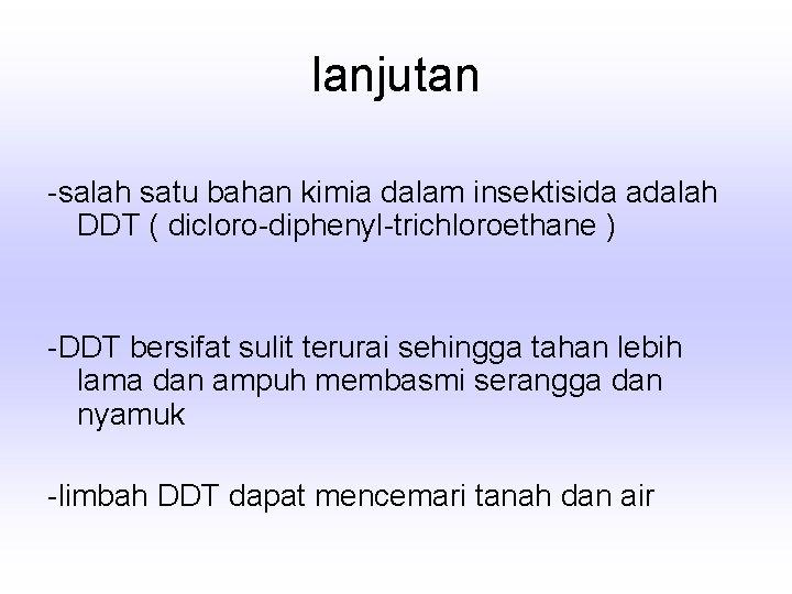 lanjutan -salah satu bahan kimia dalam insektisida adalah DDT ( dicloro-diphenyl-trichloroethane ) -DDT bersifat