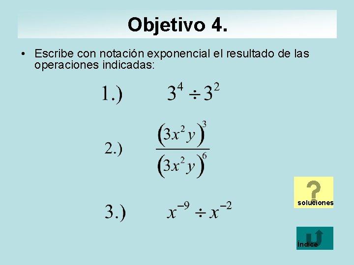 Objetivo 4. • Escribe con notación exponencial el resultado de las operaciones indicadas: soluciones