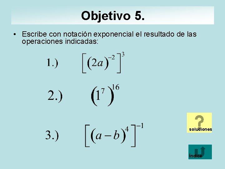 Objetivo 5. • Escribe con notación exponencial el resultado de las operaciones indicadas: soluciones