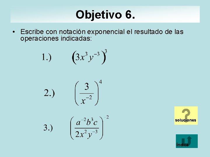 Objetivo 6. • Escribe con notación exponencial el resultado de las operaciones indicadas: soluciones