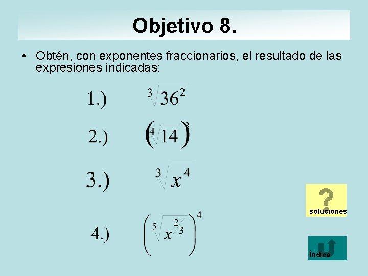 Objetivo 8. • Obtén, con exponentes fraccionarios, el resultado de las expresiones indicadas: soluciones