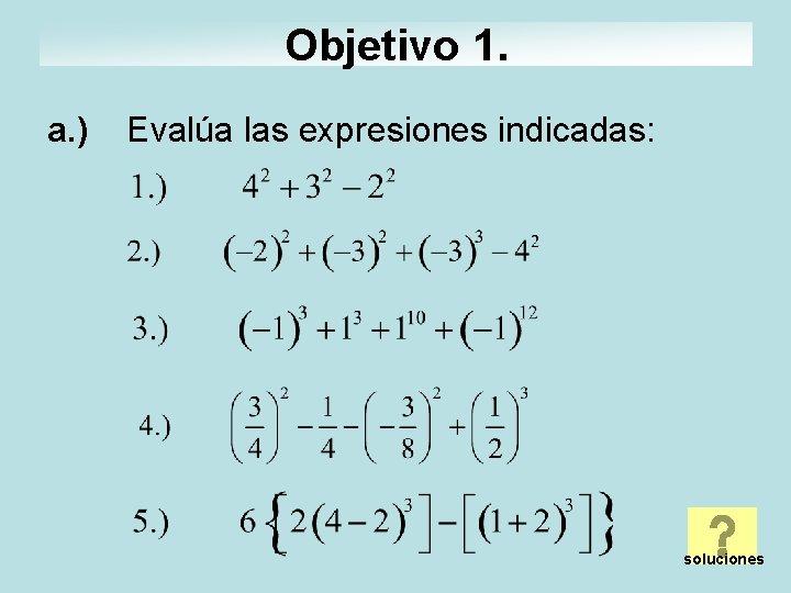 Objetivo 1. a. ) Evalúa las expresiones indicadas: soluciones