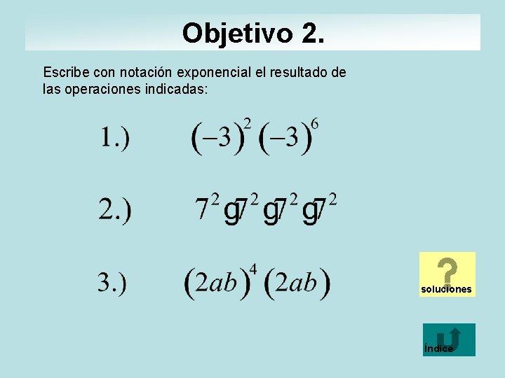 Objetivo 2. Escribe con notación exponencial el resultado de las operaciones indicadas: soluciones Índice