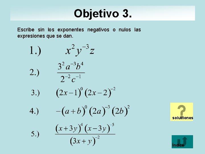 Objetivo 3. Escribe sin los exponentes negativos o nulos las expresiones que se dan.