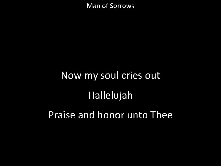 Man of Sorrows Now my soul cries out Hallelujah Praise and honor unto Thee