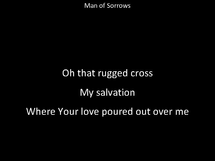 Man of Sorrows Oh that rugged cross My salvation Where Your love poured out