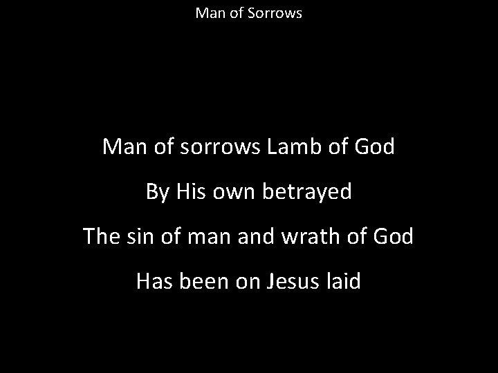 Man of Sorrows Man of sorrows Lamb of God By His own betrayed The