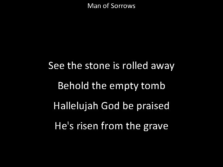 Man of Sorrows See the stone is rolled away Behold the empty tomb Hallelujah