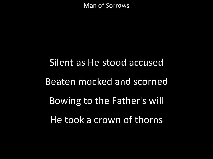 Man of Sorrows Silent as He stood accused Beaten mocked and scorned Bowing to