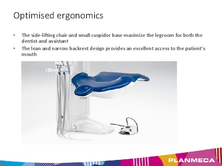 Optimised ergonomics • • The side-lifting chair and small cuspidor base maximize the legroom