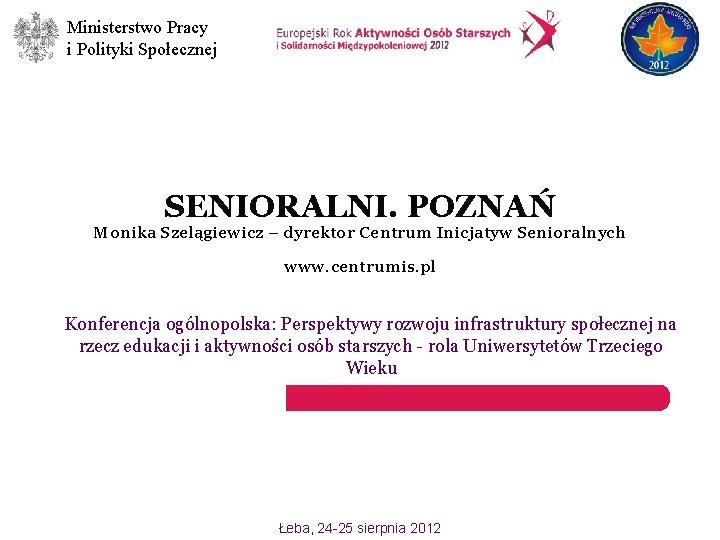 Ministerstwo Pracy i Polityki Społecznej SENIORALNI. POZNAŃ Monika Szelągiewicz – dyrektor Centrum Inicjatyw Senioralnych
