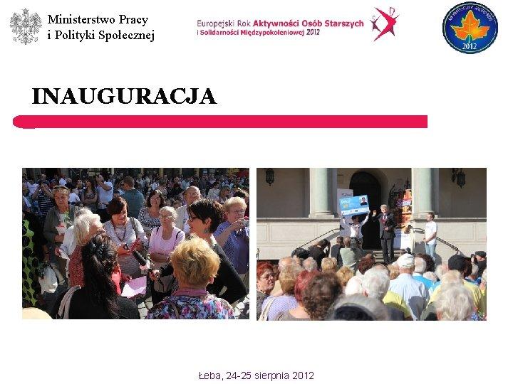 Ministerstwo Pracy i Polityki Społecznej INAUGURACJA Łeba, 24 -25 sierpnia 2012