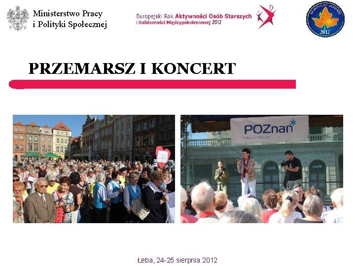 Ministerstwo Pracy i Polityki Społecznej PRZEMARSZ I KONCERT Łeba, 24 -25 sierpnia 2012