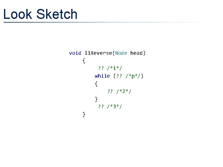 Look Sketch void ll. Reverse(Node head) { ? ? /*1*/ while (? ? /*p*/)