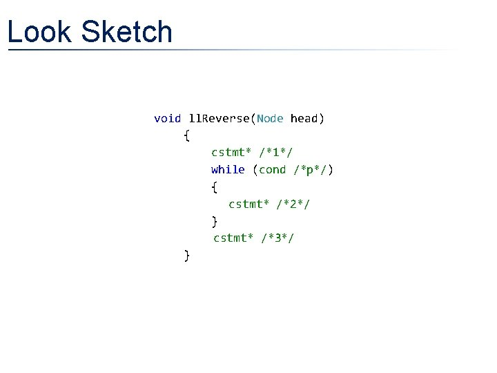 Look Sketch void ll. Reverse(Node head) { cstmt* /*1*/ while (cond /*p*/) { cstmt*