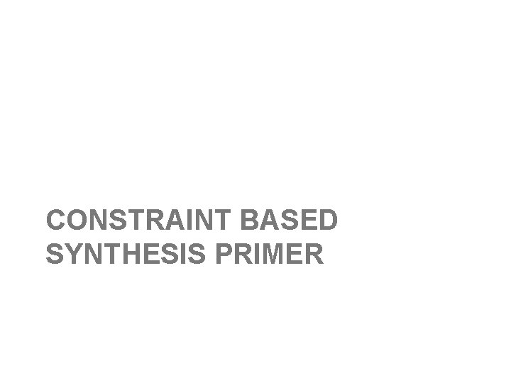 CONSTRAINT BASED SYNTHESIS PRIMER