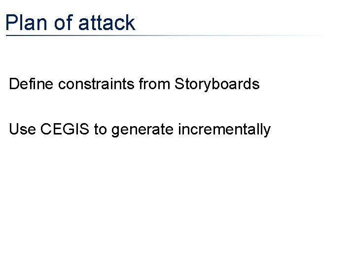 Plan of attack • Define constraints from Storyboards • Use CEGIS to generate incrementally