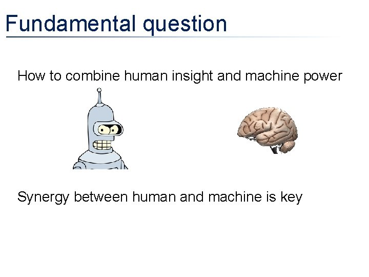 Fundamental question • How to combine human insight and machine power • Synergy between