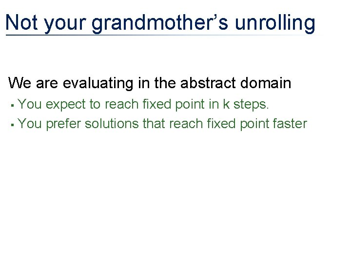 Not your grandmother's unrolling • We are evaluating in the abstract domain You expect