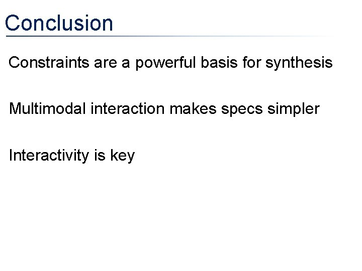 Conclusion • Constraints are a powerful basis for synthesis • Multimodal interaction makes specs