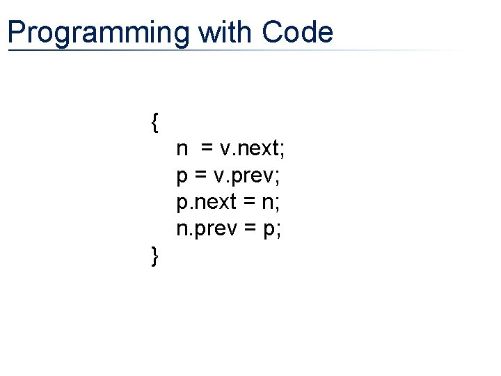 Programming with Code { n = v. next; p = v. prev; p. next