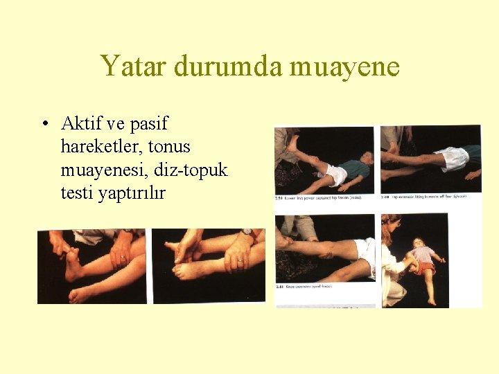 Yatar durumda muayene • Aktif ve pasif hareketler, tonus muayenesi, diz-topuk testi yaptırılır