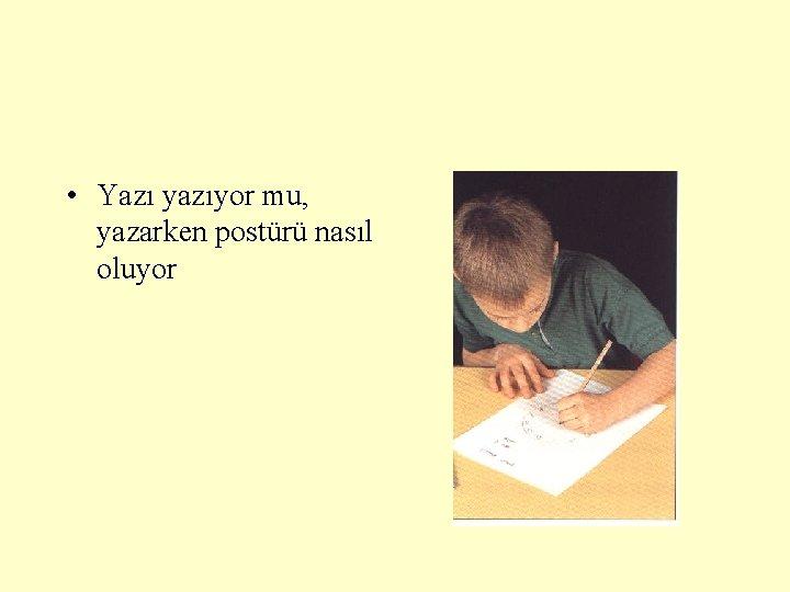 • Yazı yazıyor mu, yazarken postürü nasıl oluyor