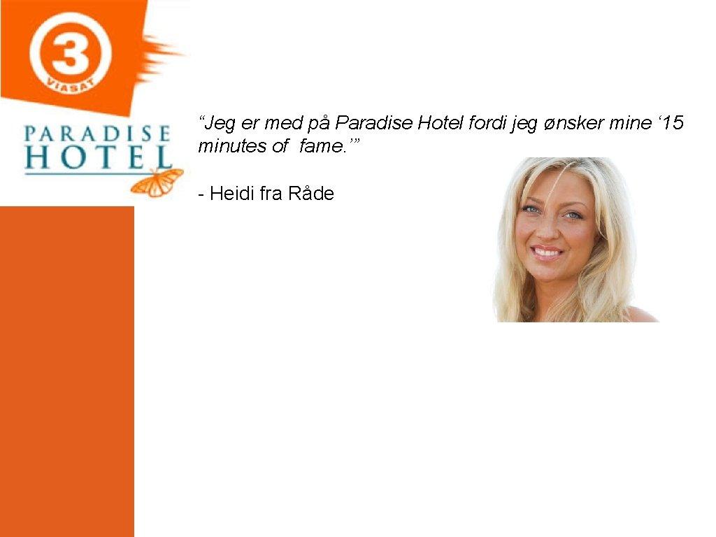"""""""Jeg er med på Paradise Hotel fordi jeg ønsker mine ' 15 minutes of"""