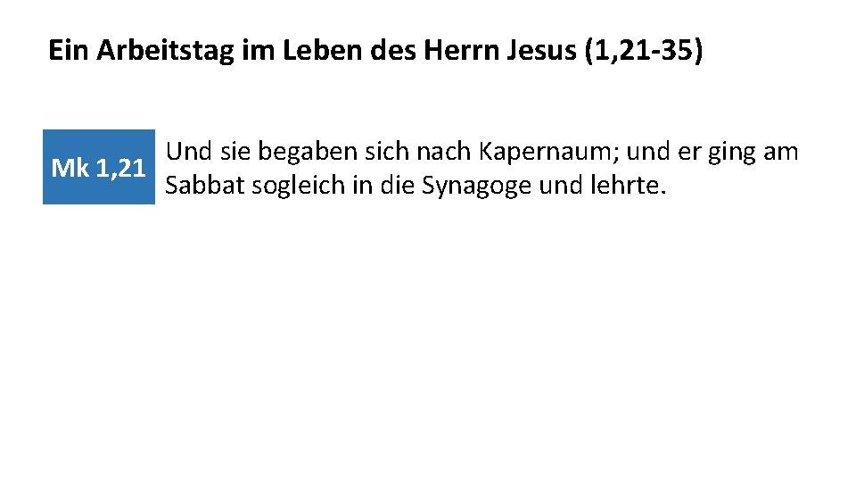Ein Arbeitstag im Leben des Herrn Jesus (1, 21 -35) Und sie begaben sich