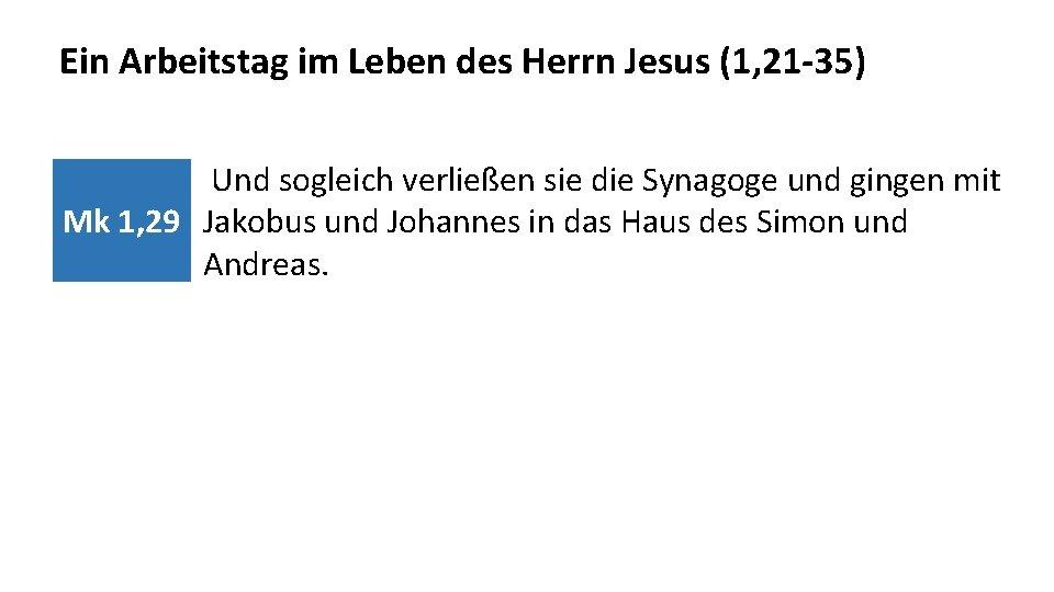 Ein Arbeitstag im Leben des Herrn Jesus (1, 21 -35) Und sogleich verließen sie