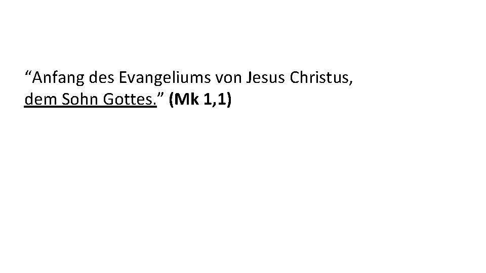 """""""Anfang des Evangeliums von Jesus Christus, dem Sohn Gottes. """" (Mk 1, 1)"""