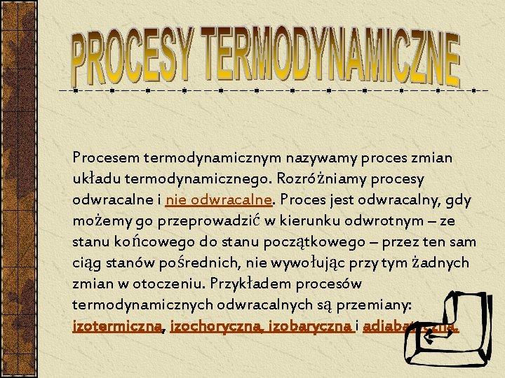 Procesem termodynamicznym nazywamy proces zmian układu termodynamicznego. Rozróżniamy procesy odwracalne i nie odwracalne. Proces