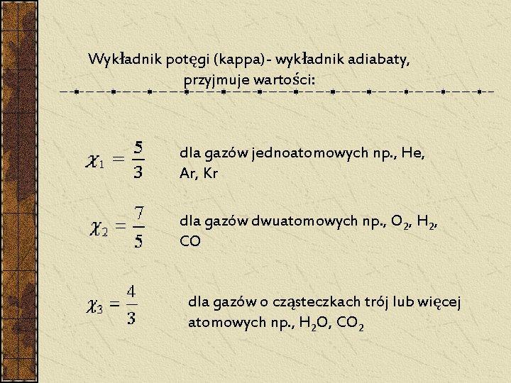 Wykładnik potęgi (kappa)- wykładnik adiabaty, przyjmuje wartości: dla gazów jednoatomowych np. , He, Ar,
