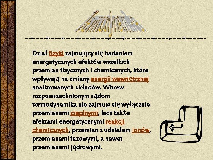 Dział fizyki zajmujący się badaniem energetycznych efektów wszelkich przemian fizycznych i chemicznych, które wpływają