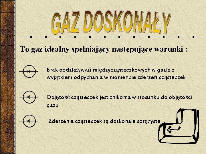 To gaz idealny spełniający następujące warunki : Brak oddziaływań międzycząsteczkowych w gazie z wyjątkiem