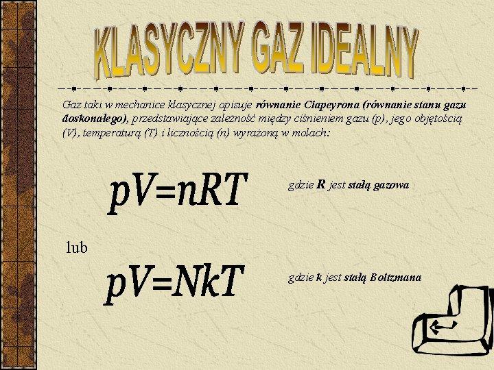 Gaz taki w mechanice klasycznej opisuje równanie Clapeyrona (równanie stanu gazu doskonałego), przedstawiające zależność