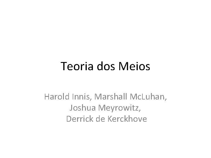 Teoria dos Meios Harold Innis, Marshall Mc. Luhan, Joshua Meyrowitz, Derrick de Kerckhove