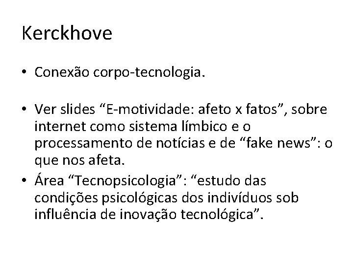 """Kerckhove • Conexão corpo-tecnologia. • Ver slides """"E-motividade: afeto x fatos"""", sobre internet como"""