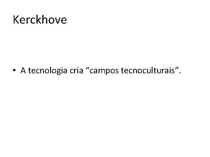 "Kerckhove • A tecnologia cria ""campos tecnoculturais""."