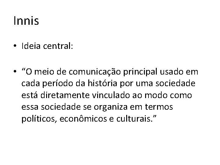 """Innis • Ideia central: • """"O meio de comunicação principal usado em cada período"""